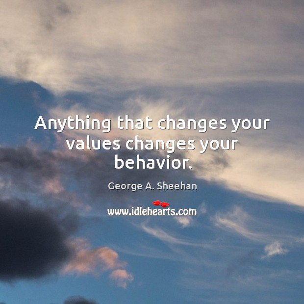 Anything that changes your values changes your behavior. George A. Sheehan Picture Quote