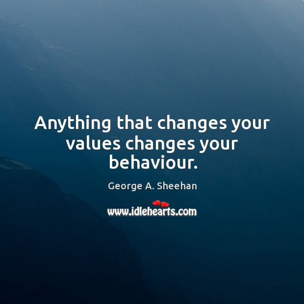 Anything that changes your values changes your behaviour. George A. Sheehan Picture Quote