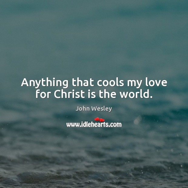 Anything that cools my love for Christ is the world. John Wesley Picture Quote