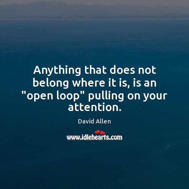 """Anything that does not belong where it is, is an """"open loop"""" pulling on your attention. David Allen Picture Quote"""