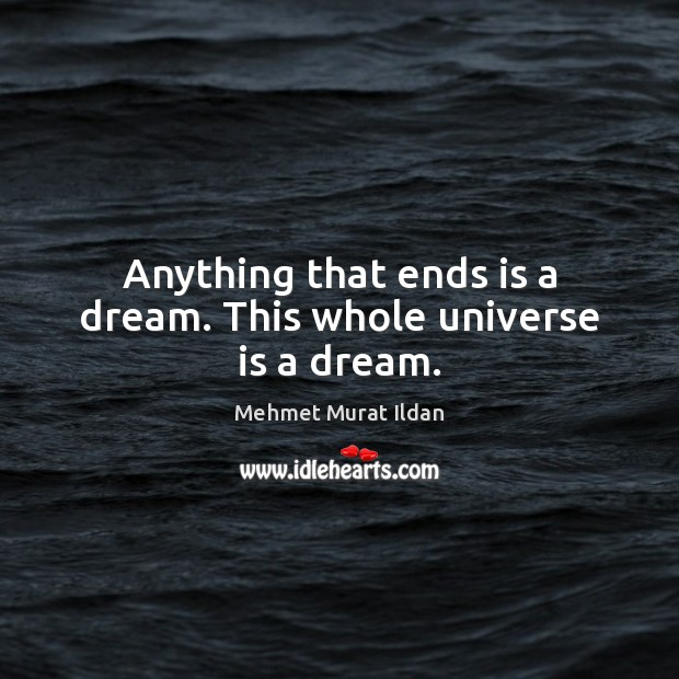 Anything that ends is a dream. This whole universe is a dream. Mehmet Murat Ildan Picture Quote