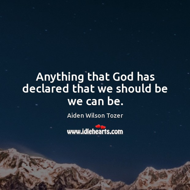 Anything that God has declared that we should be we can be. Aiden Wilson Tozer Picture Quote