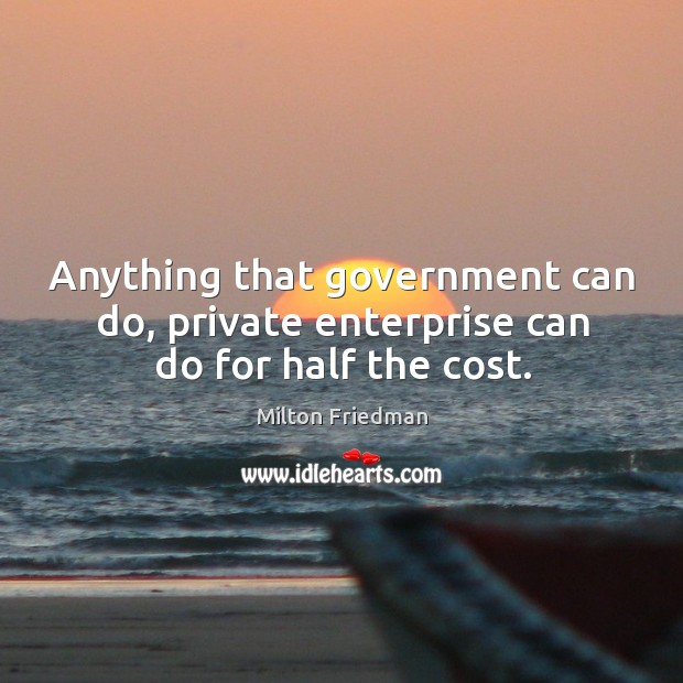 Anything that government can do, private enterprise can do for half the cost. Image