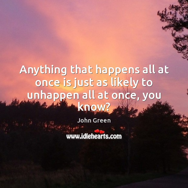 Anything that happens all at once is just as likely to unhappen all at once, you know? Image