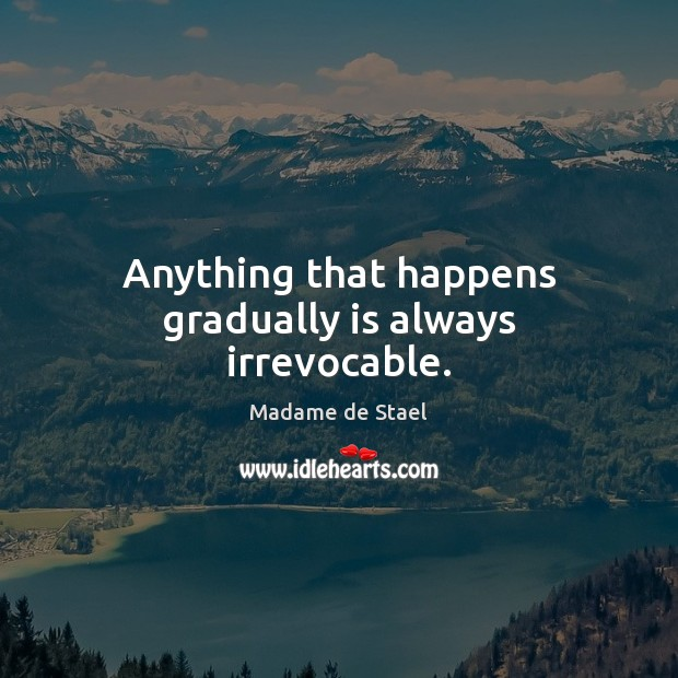 Anything that happens gradually is always irrevocable. Madame de Stael Picture Quote