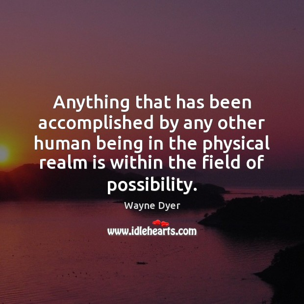 Anything that has been accomplished by any other human being in the Wayne Dyer Picture Quote