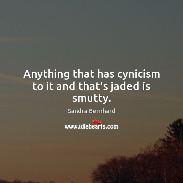 Anything that has cynicism to it and that's jaded is smutty. Sandra Bernhard Picture Quote