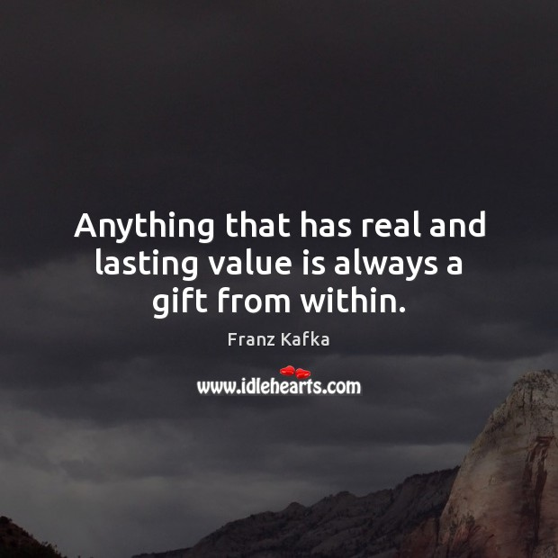 Anything that has real and lasting value is always a gift from within. Franz Kafka Picture Quote