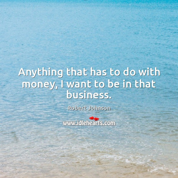 Anything that has to do with money, I want to be in that business. Image
