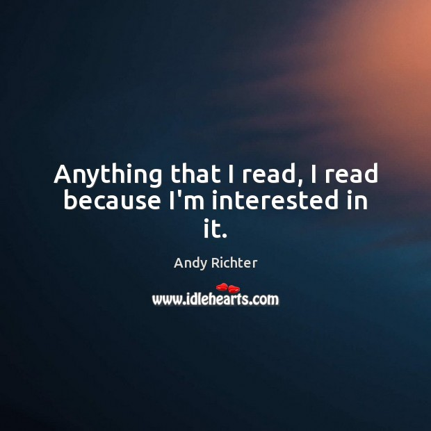 Image, Anything that I read, I read because I'm interested in it.