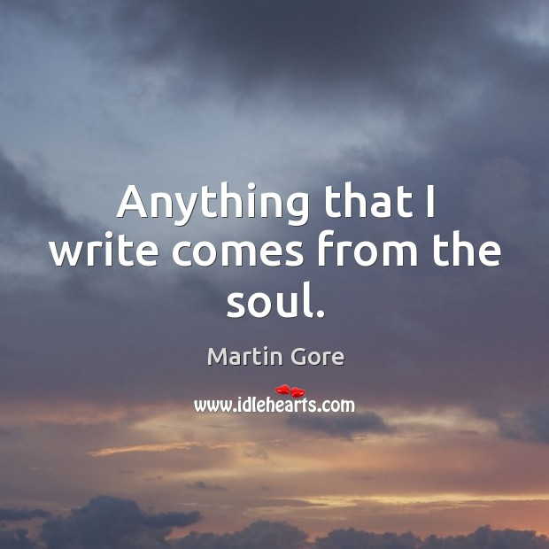 Anything that I write comes from the soul. Image