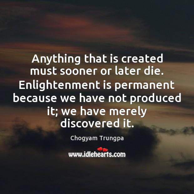 Anything that is created must sooner or later die. Enlightenment is permanent Image