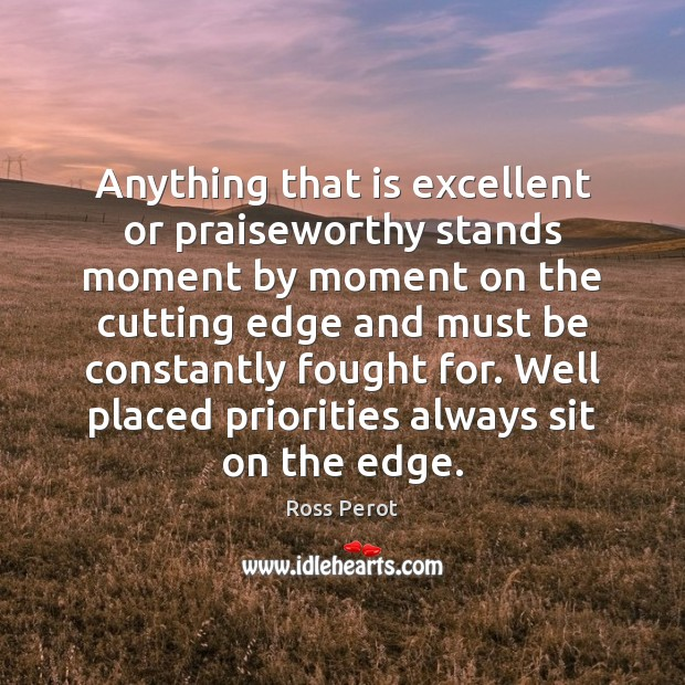 Anything that is excellent or praiseworthy stands moment by moment on the Ross Perot Picture Quote