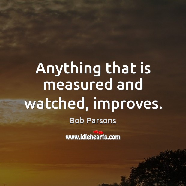 Anything that is measured and watched, improves. Image