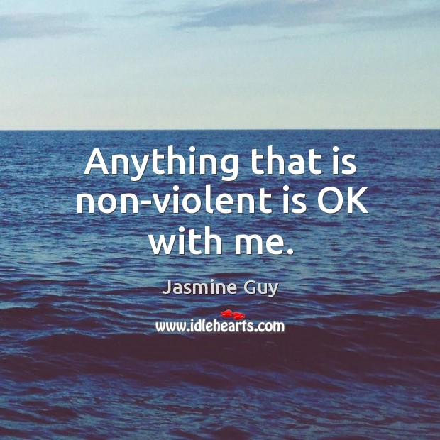 Anything that is non-violent is ok with me. Image