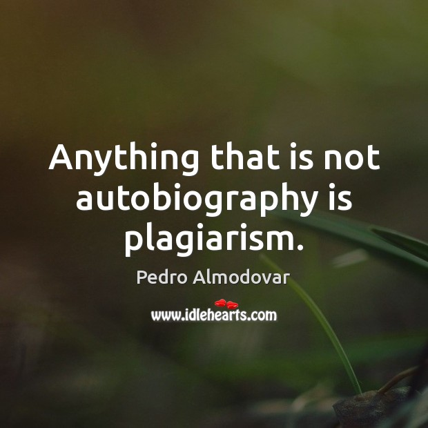 Anything that is not autobiography is plagiarism. Image