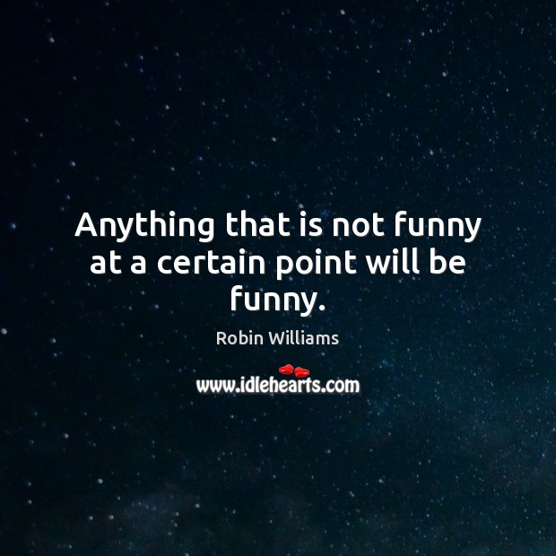 Anything that is not funny at a certain point will be funny. Image