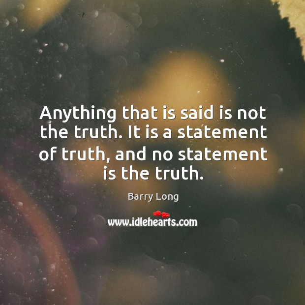 Anything that is said is not the truth. It is a statement Barry Long Picture Quote