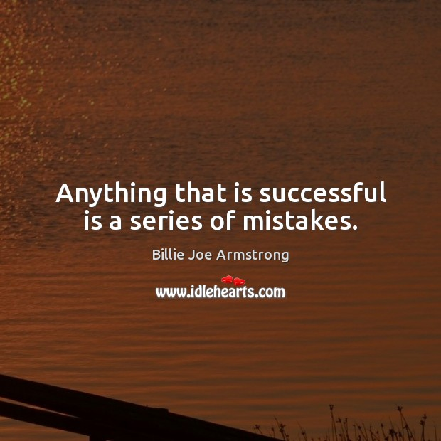 Anything that is successful is a series of mistakes. Image