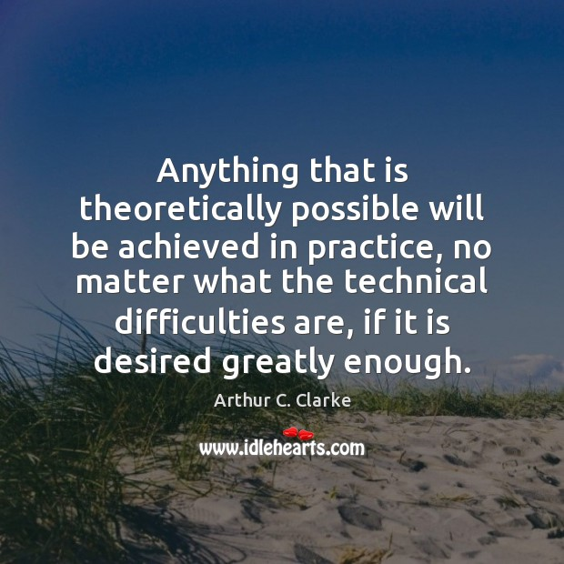 Anything that is theoretically possible will be achieved in practice, no matter Arthur C. Clarke Picture Quote