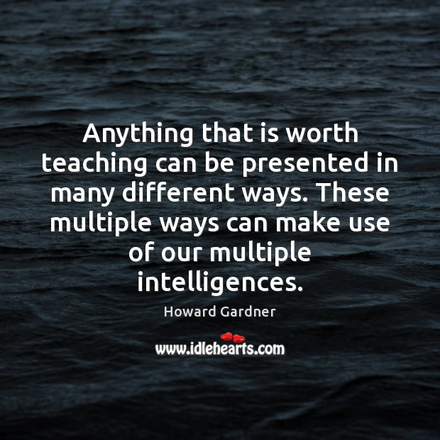 Anything that is worth teaching can be presented in many different ways. Howard Gardner Picture Quote