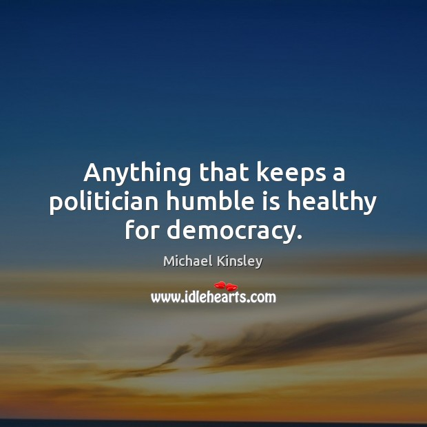 Anything that keeps a politician humble is healthy for democracy. Image