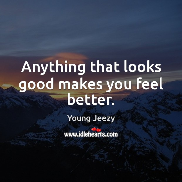 Anything that looks good makes you feel better. Image