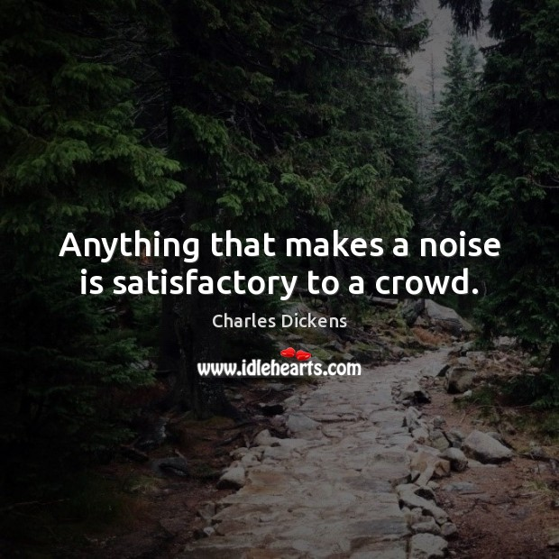 Image, Anything that makes a noise is satisfactory to a crowd.