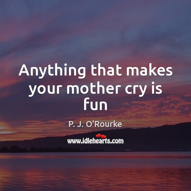 Image, Anything that makes your mother cry is fun