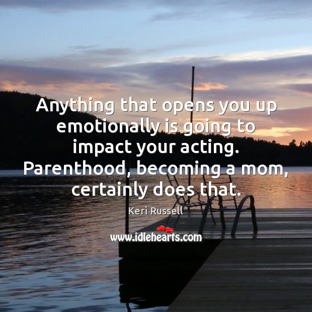 Image, Anything that opens you up emotionally is going to impact your acting.