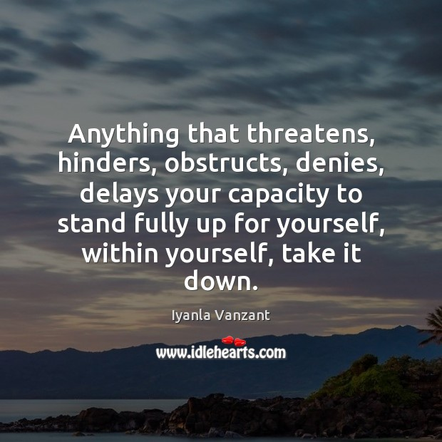 Anything that threatens, hinders, obstructs, denies, delays your capacity to stand fully Iyanla Vanzant Picture Quote