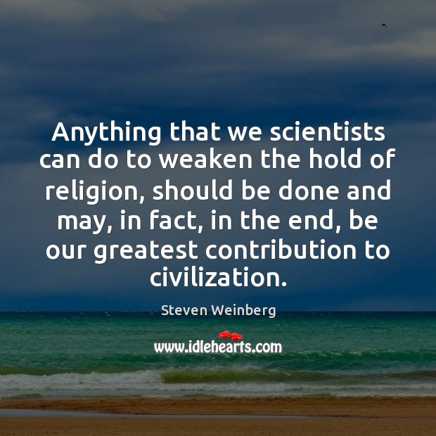 Anything that we scientists can do to weaken the hold of religion, Steven Weinberg Picture Quote