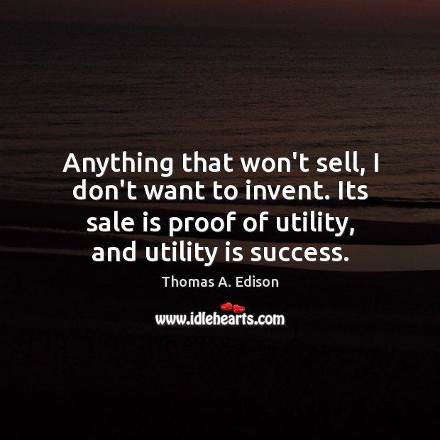 Anything that won't sell, I don't want to invent. Its sale is Thomas A. Edison Picture Quote