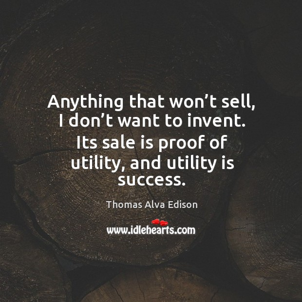 Anything that won't sell, I don't want to invent. Its sale is proof of utility, and utility is success. Thomas Alva Edison Picture Quote