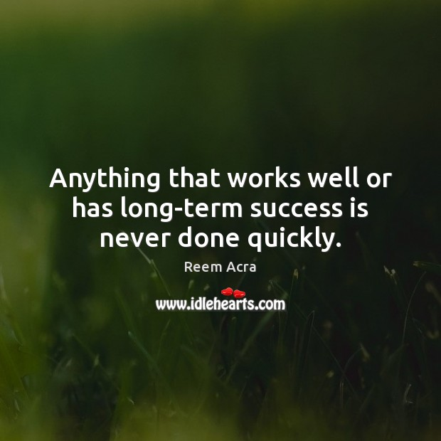 Anything that works well or has long-term success is never done quickly. Image