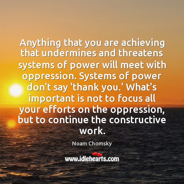 Anything that you are achieving that undermines and threatens systems of power Noam Chomsky Picture Quote