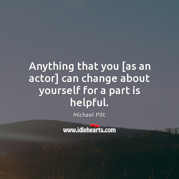 Anything that you [as an actor] can change about yourself for a part is helpful. Image