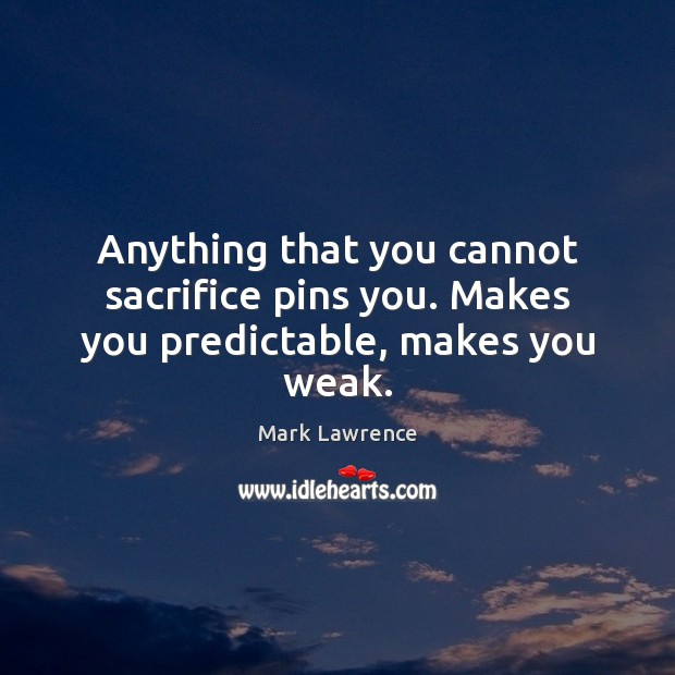 Mark Lawrence Picture Quote image saying: Anything that you cannot sacrifice pins you. Makes you predictable, makes you weak.