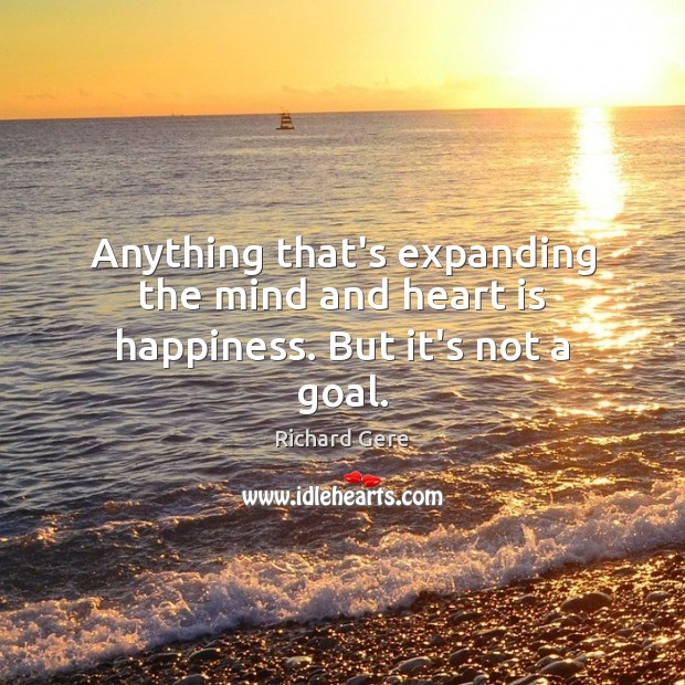 Anything that's expanding the mind and heart is happiness. But it's not a goal. Richard Gere Picture Quote