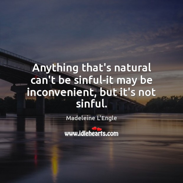 Anything that's natural can't be sinful-it may be inconvenient, but it's not sinful. Image