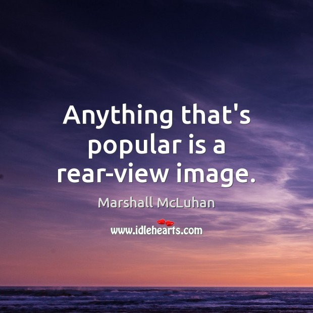 Anything that's popular is a rear-view image. Marshall McLuhan Picture Quote