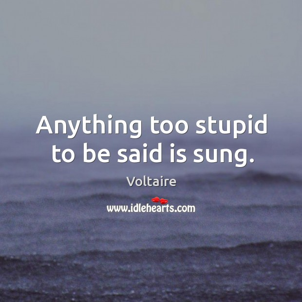 Anything too stupid to be said is sung. Image