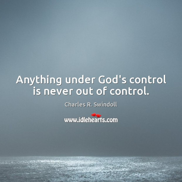 Anything under God's control is never out of control. Charles R. Swindoll Picture Quote