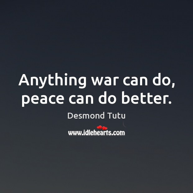 Anything war can do, peace can do better. Desmond Tutu Picture Quote