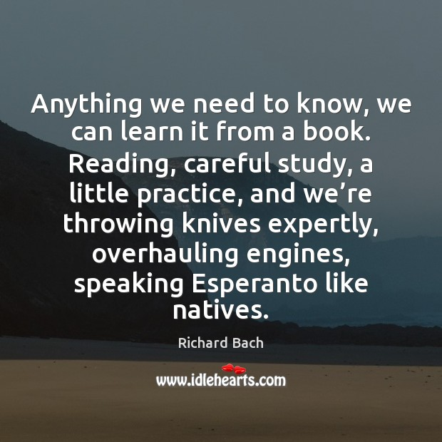 Anything we need to know, we can learn it from a book. Richard Bach Picture Quote