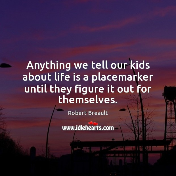 Anything we tell our kids about life is a placemarker until they Image