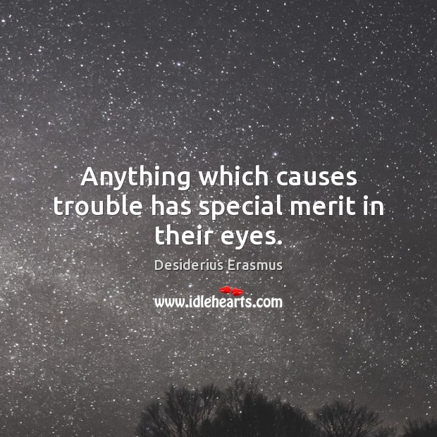 Anything which causes trouble has special merit in their eyes. Desiderius Erasmus Picture Quote