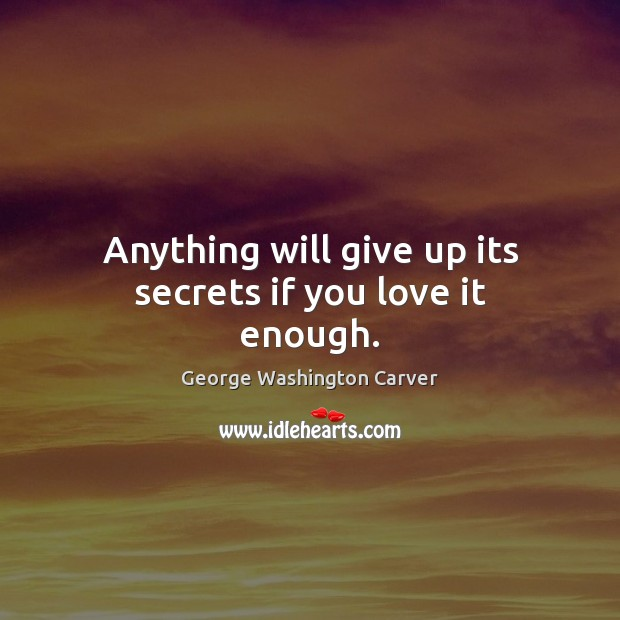 Anything will give up its secrets if you love it enough. Image