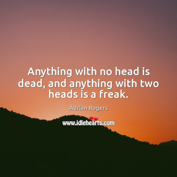 Anything with no head is dead, and anything with two heads is a freak. Adrian Rogers Picture Quote
