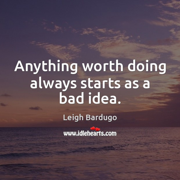 Image, Anything worth doing always starts as a bad idea.